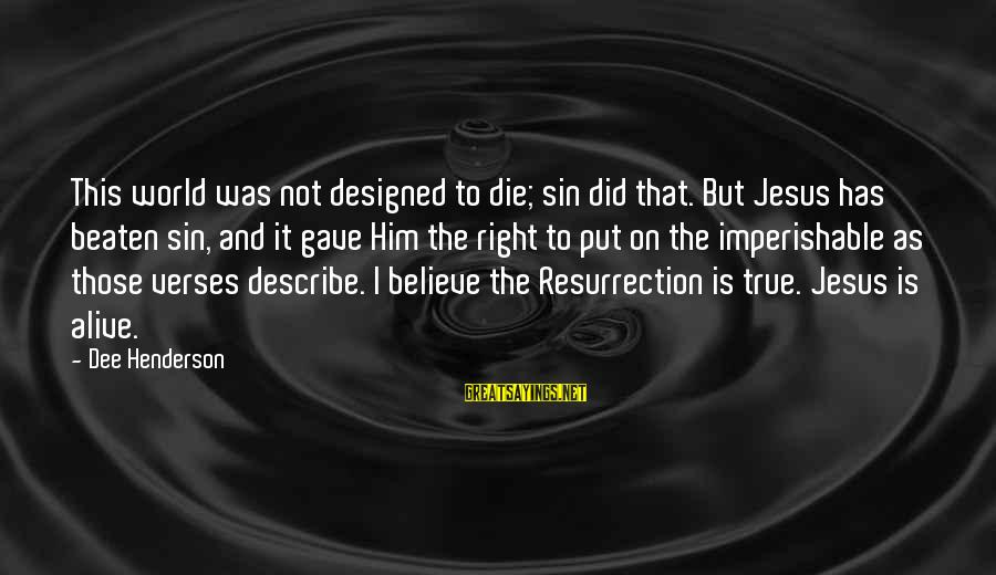 Jesus Is Alive Sayings By Dee Henderson: This world was not designed to die; sin did that. But Jesus has beaten sin,
