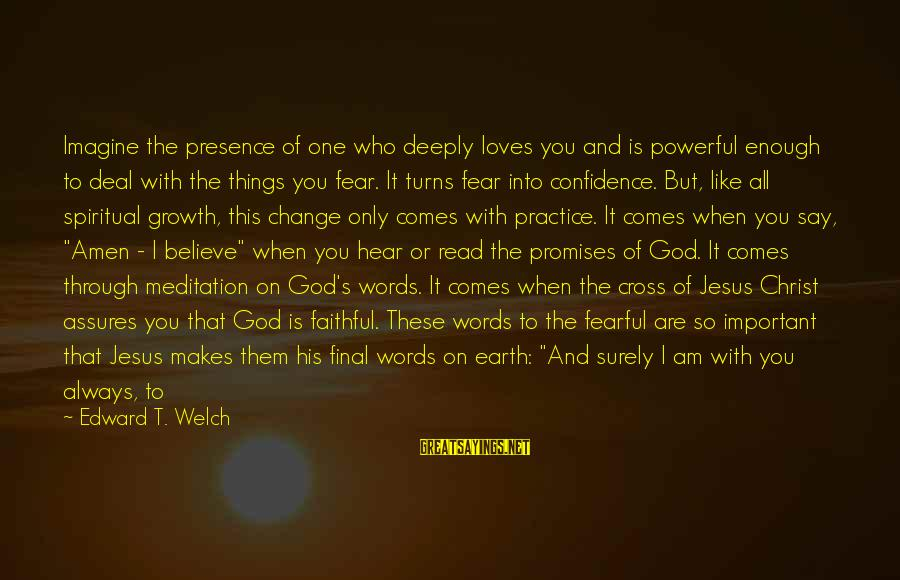 Jesus Is Alive Sayings By Edward T. Welch: Imagine the presence of one who deeply loves you and is powerful enough to deal