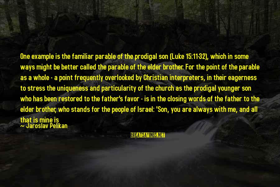 Jesus Is Alive Sayings By Jaroslav Pelikan: One example is the familiar parable of the prodigal son (Luke 15:11-32), which in some