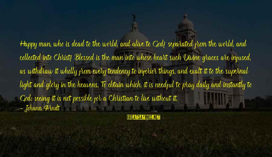 Jesus Is Alive Sayings By Johann Arndt: Happy man, who is dead to the world, and alive to God! separated from the