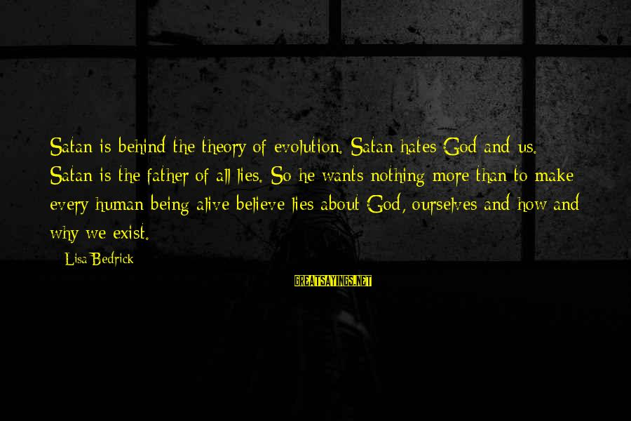 Jesus Is Alive Sayings By Lisa Bedrick: Satan is behind the theory of evolution. Satan hates God and us. Satan is the