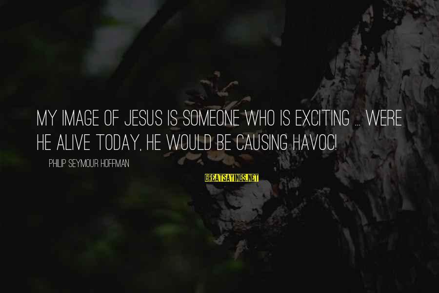 Jesus Is Alive Sayings By Philip Seymour Hoffman: My image of Jesus is someone who is exciting ... Were he alive today, he
