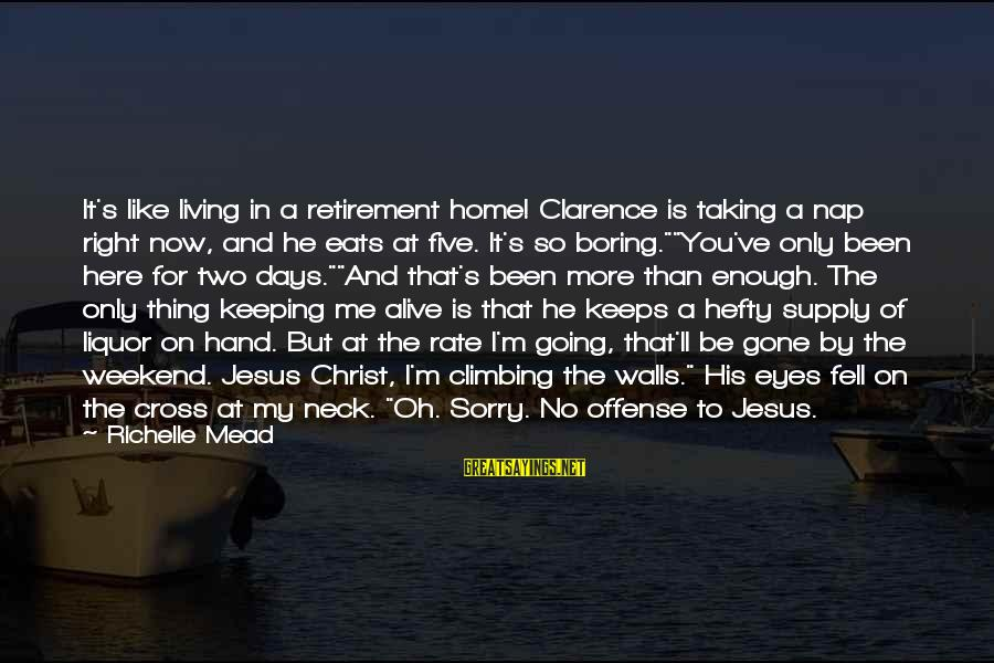 Jesus Is Alive Sayings By Richelle Mead: It's like living in a retirement home! Clarence is taking a nap right now, and