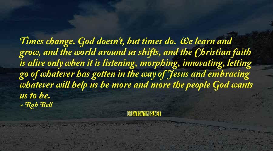 Jesus Is Alive Sayings By Rob Bell: Times change. God doesn't, but times do. We learn and grow, and the world around