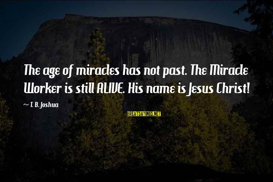 Jesus Is Alive Sayings By T. B. Joshua: The age of miracles has not past. The Miracle Worker is still ALIVE. His name