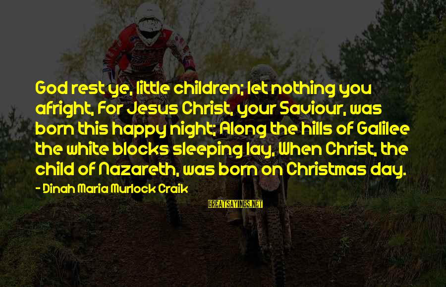 Jesus Is Born Christmas Sayings By Dinah Maria Murlock Craik: God rest ye, little children; let nothing you afright, For Jesus Christ, your Saviour, was
