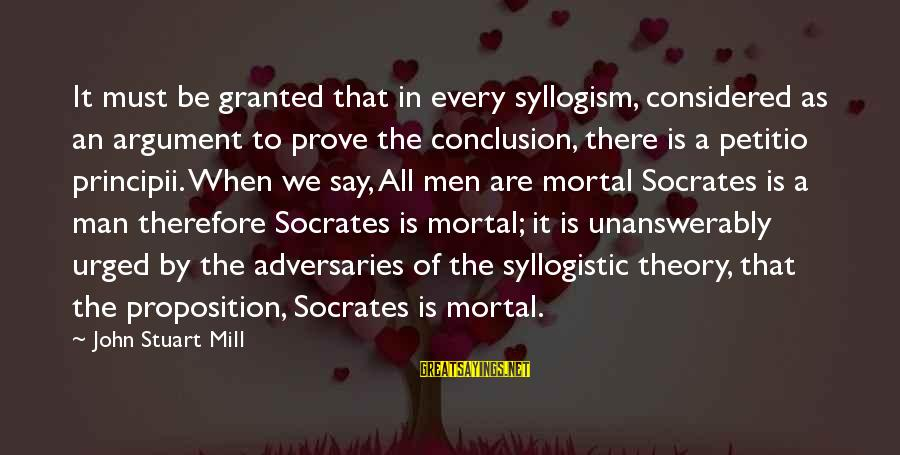 Jesus Is Born Christmas Sayings By John Stuart Mill: It must be granted that in every syllogism, considered as an argument to prove the