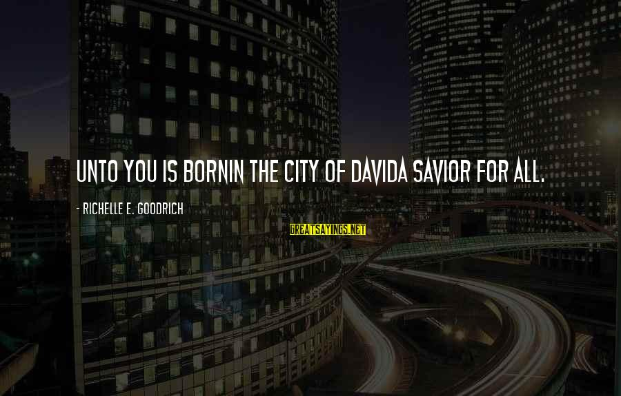 Jesus Is Born Christmas Sayings By Richelle E. Goodrich: Unto you is bornin the city of Davida Savior for all.