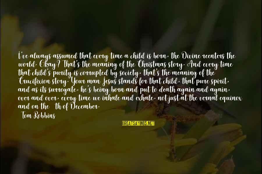 Jesus Is Born Christmas Sayings By Tom Robbins: I've always assumed that every time a child is born, the Divine reenters the world.