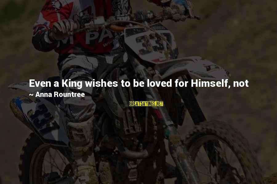 """Jesus My King Sayings By Anna Rountree: Even a King wishes to be loved for Himself, not for the gifts He bestows."""""""