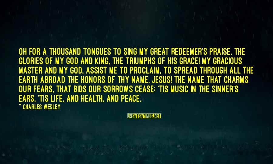 Jesus My King Sayings By Charles Wesley: Oh for a thousand tongues to sing my great Redeemer's praise, the glories of my