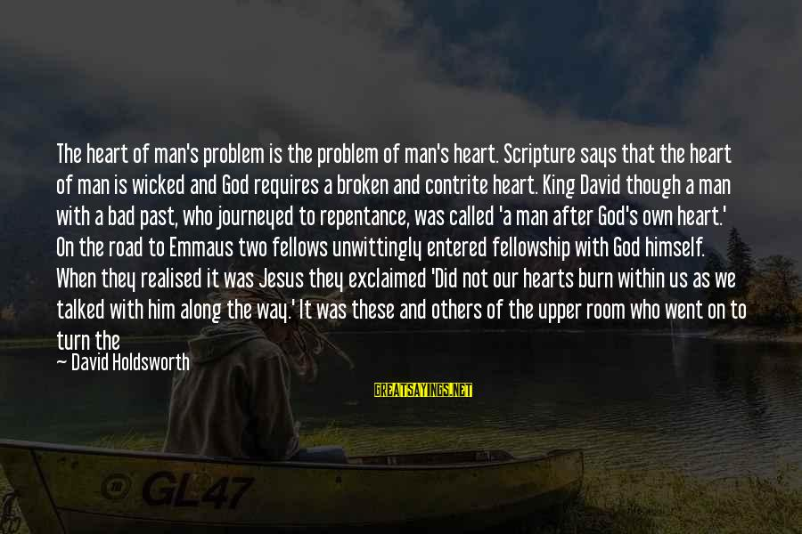 Jesus My King Sayings By David Holdsworth: The heart of man's problem is the problem of man's heart. Scripture says that the