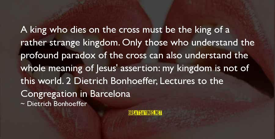 Jesus My King Sayings By Dietrich Bonhoeffer: A king who dies on the cross must be the king of a rather strange
