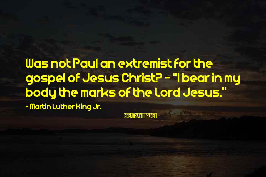 """Jesus My King Sayings By Martin Luther King Jr.: Was not Paul an extremist for the gospel of Jesus Christ? - """"I bear in"""