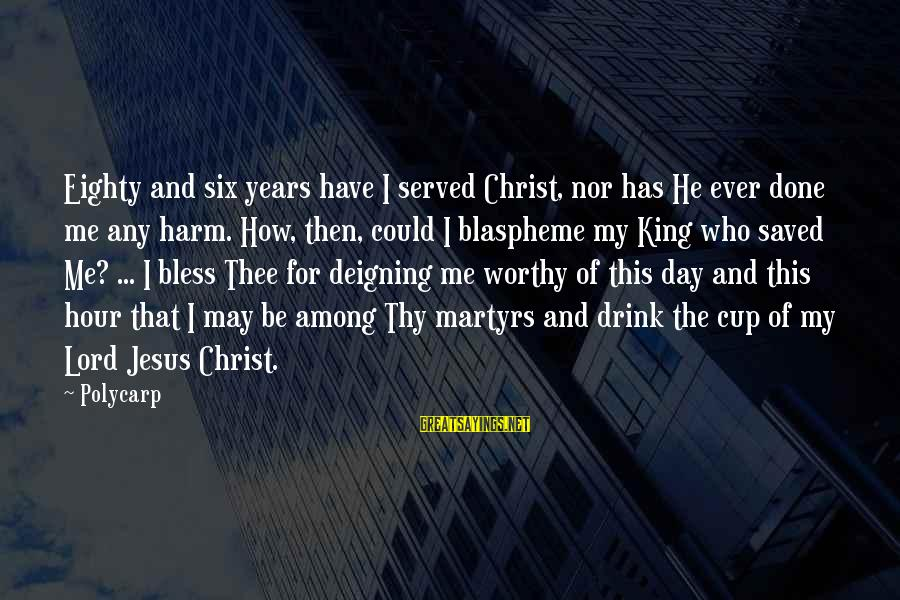 Jesus My King Sayings By Polycarp: Eighty and six years have I served Christ, nor has He ever done me any