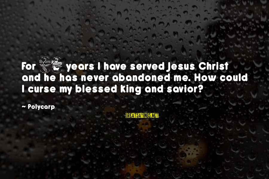 Jesus My King Sayings By Polycarp: For 86 years I have served Jesus Christ and he has never abandoned me. How