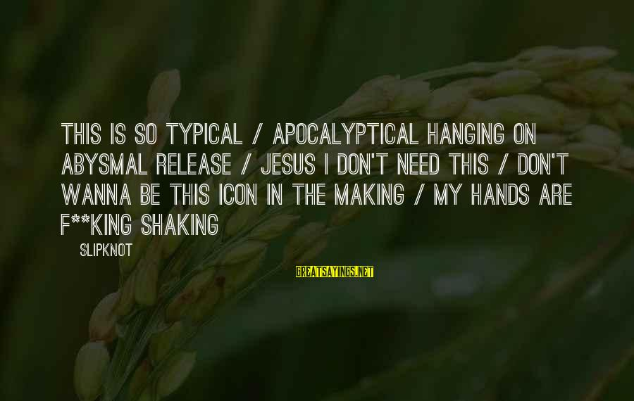 Jesus My King Sayings By Slipknot: This is so TYPICAL / APOCALYPTICAL Hanging on abysmal release / Jesus I don't need