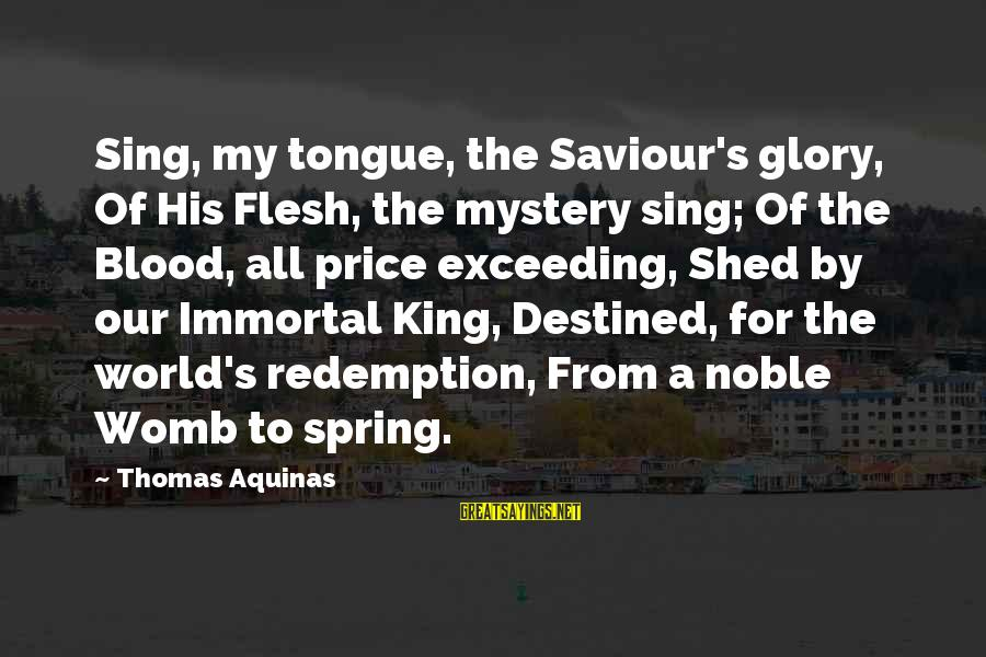 Jesus My King Sayings By Thomas Aquinas: Sing, my tongue, the Saviour's glory, Of His Flesh, the mystery sing; Of the Blood,