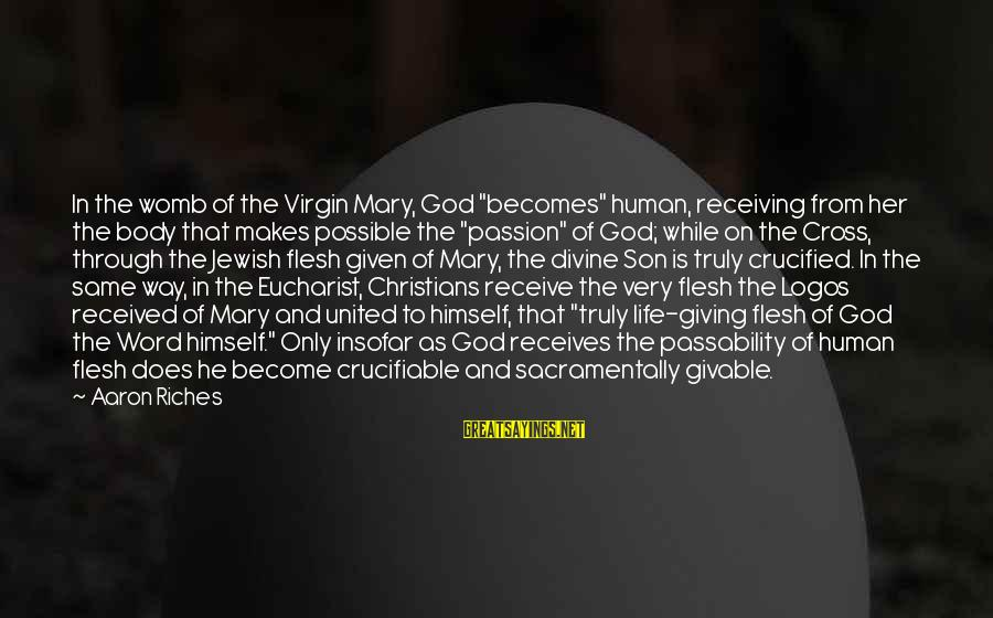 """Jesus Passion Sayings By Aaron Riches: In the womb of the Virgin Mary, God """"becomes"""" human, receiving from her the body"""