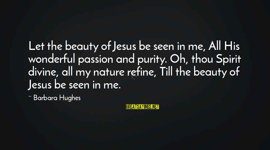 Jesus Passion Sayings By Barbara Hughes: Let the beauty of Jesus be seen in me, All His wonderful passion and purity.