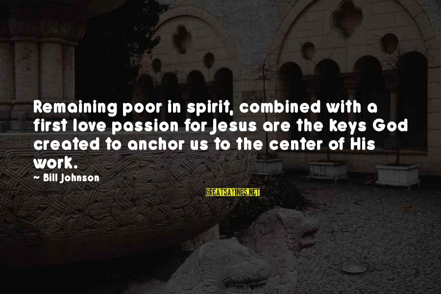 Jesus Passion Sayings By Bill Johnson: Remaining poor in spirit, combined with a first love passion for Jesus are the keys