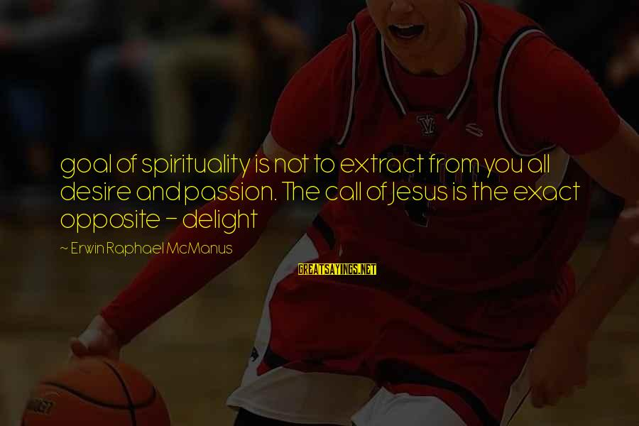 Jesus Passion Sayings By Erwin Raphael McManus: goal of spirituality is not to extract from you all desire and passion. The call