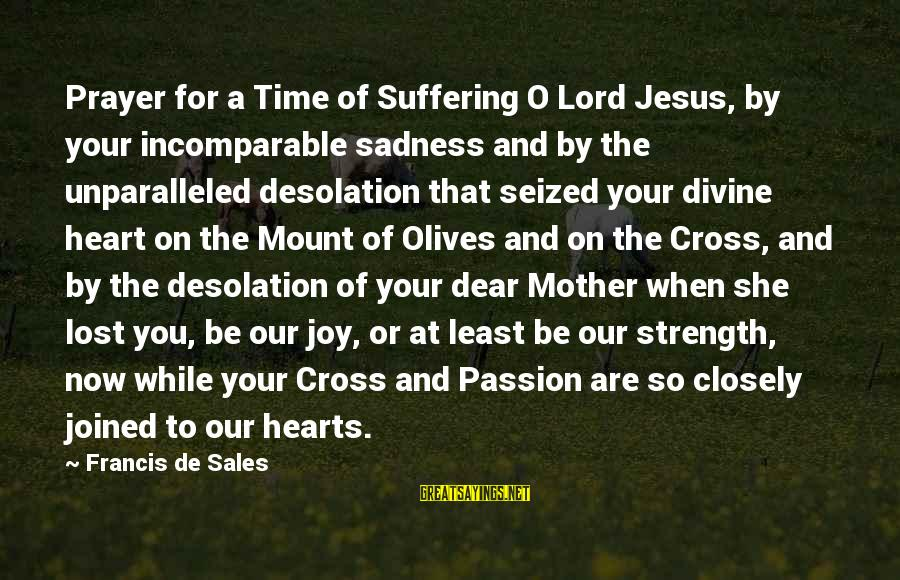 Jesus Passion Sayings By Francis De Sales: Prayer for a Time of Suffering O Lord Jesus, by your incomparable sadness and by