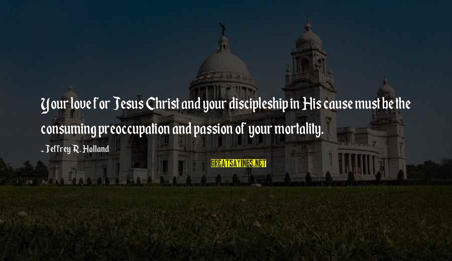 Jesus Passion Sayings By Jeffrey R. Holland: Your love for Jesus Christ and your discipleship in His cause must be the consuming