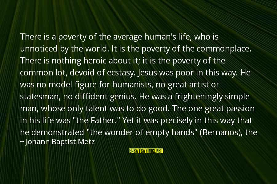 Jesus Passion Sayings By Johann Baptist Metz: There is a poverty of the average human's life, who is unnoticed by the world.