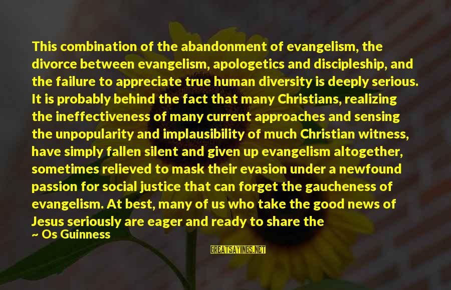 Jesus Passion Sayings By Os Guinness: This combination of the abandonment of evangelism, the divorce between evangelism, apologetics and discipleship, and