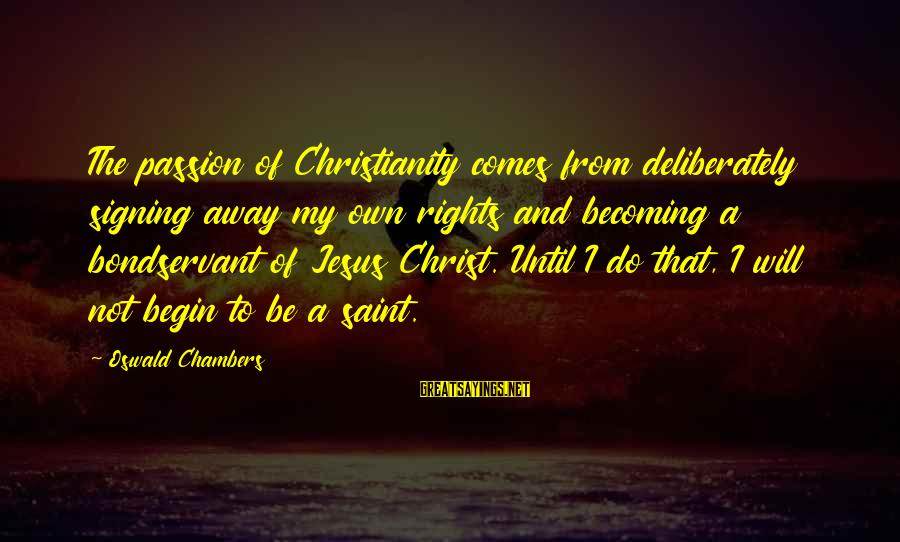 Jesus Passion Sayings By Oswald Chambers: The passion of Christianity comes from deliberately signing away my own rights and becoming a