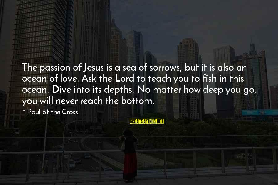 Jesus Passion Sayings By Paul Of The Cross: The passion of Jesus is a sea of sorrows, but it is also an ocean