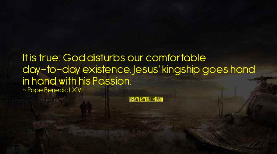 Jesus Passion Sayings By Pope Benedict XVI: It is true: God disturbs our comfortable day-to-day existence. Jesus' kingship goes hand in hand