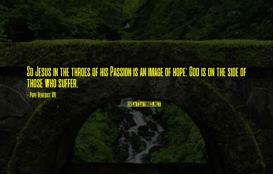 Jesus Passion Sayings By Pope Benedict XVI: So Jesus in the throes of his Passion is an image of hope: God is