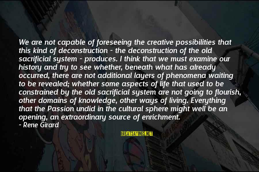 Jesus Passion Sayings By Rene Girard: We are not capable of foreseeing the creative possibilities that this kind of deconstruction -