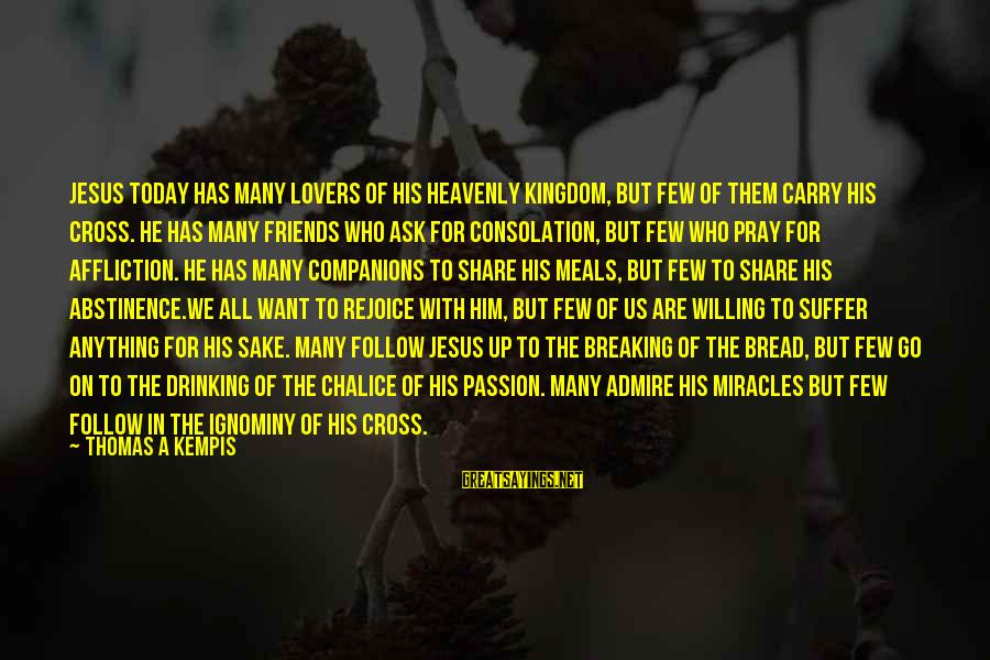 Jesus Passion Sayings By Thomas A Kempis: Jesus today has many lovers of his heavenly kingdom, but few of them carry His