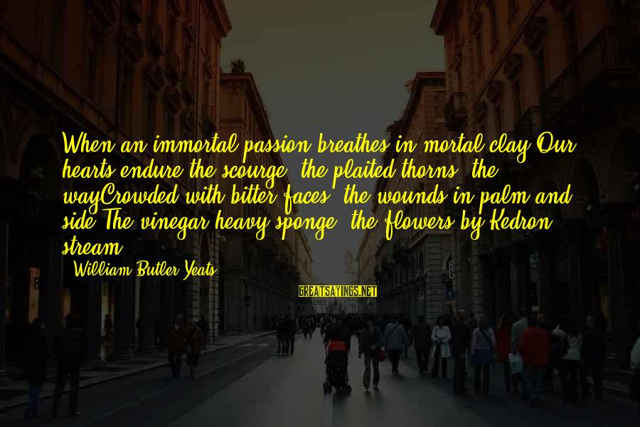Jesus Passion Sayings By William Butler Yeats: When an immortal passion breathes in mortal clay;Our hearts endure the scourge, the plaited thorns,