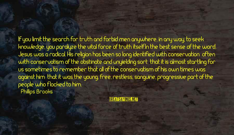 Jesus Progressive Sayings By Phillips Brooks: If you limit the search for truth and forbid men anywhere, in any way, to