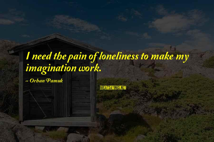 Jew Of Malta Famous Sayings By Orhan Pamuk: I need the pain of loneliness to make my imagination work.