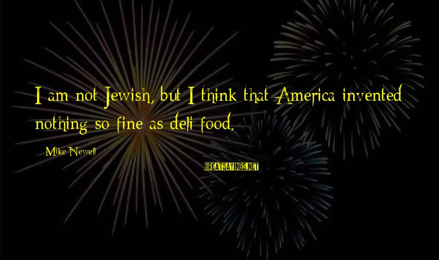 Jewish Deli Sayings By Mike Newell: I am not Jewish, but I think that America invented nothing so fine as deli