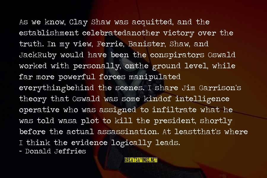 Jfk Assassination Sayings By Donald Jeffries: As we know, Clay Shaw was acquitted, and the establishment celebratedanother victory over the truth.