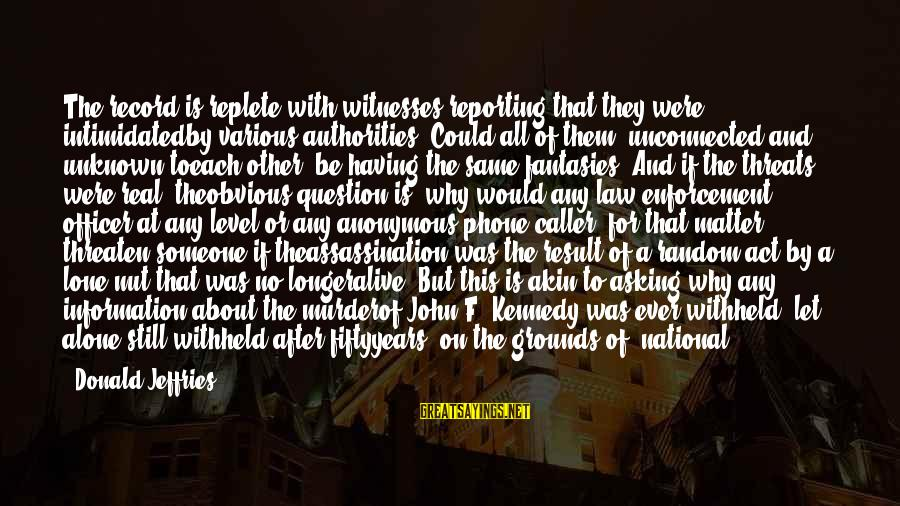 Jfk Assassination Sayings By Donald Jeffries: The record is replete with witnesses reporting that they were intimidatedby various authorities. Could all