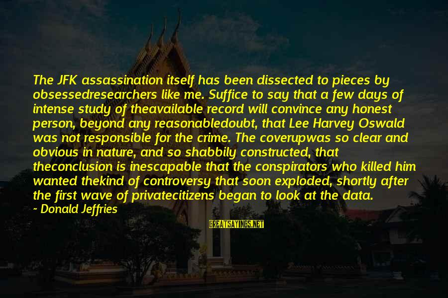 Jfk Assassination Sayings By Donald Jeffries: The JFK assassination itself has been dissected to pieces by obsessedresearchers like me. Suffice to