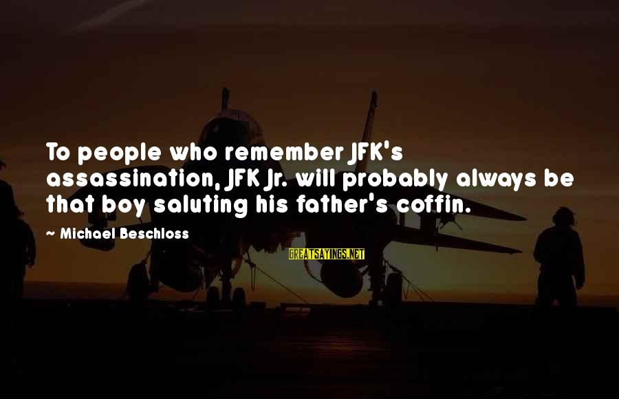 Jfk Assassination Sayings By Michael Beschloss: To people who remember JFK's assassination, JFK Jr. will probably always be that boy saluting