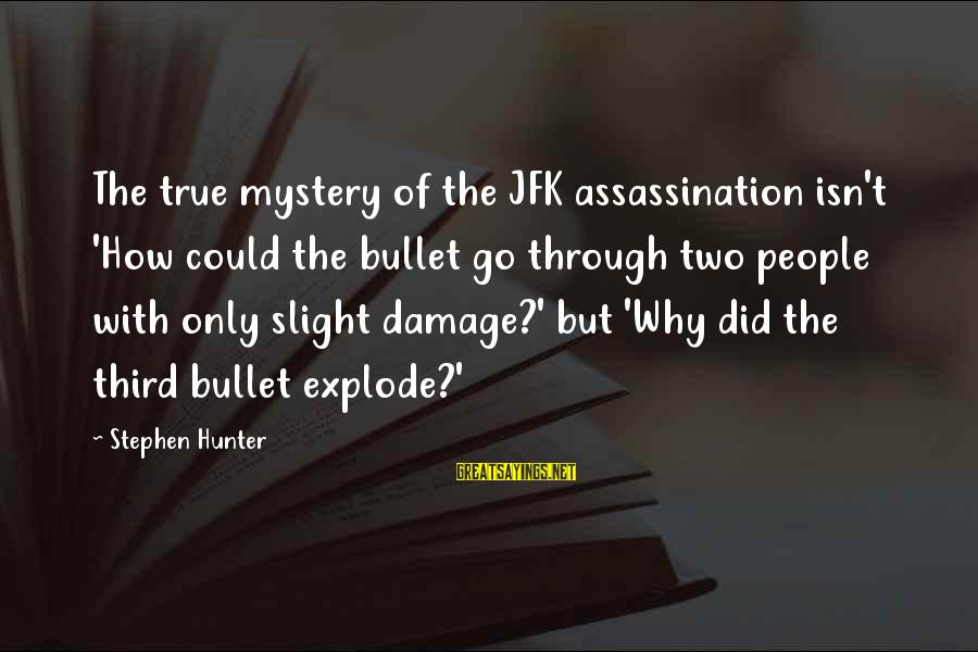 Jfk Assassination Sayings By Stephen Hunter: The true mystery of the JFK assassination isn't 'How could the bullet go through two