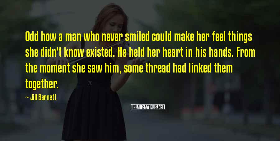 Jill Barnett Sayings: Odd how a man who never smiled could make her feel things she didn't know
