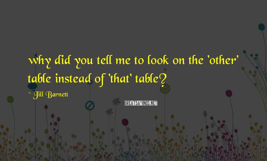 Jill Barnett Sayings: why did you tell me to look on the 'other' table instead of 'that' table?