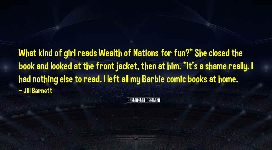 """Jill Barnett Sayings: What kind of girl reads Wealth of Nations for fun?"""" She closed the book and"""