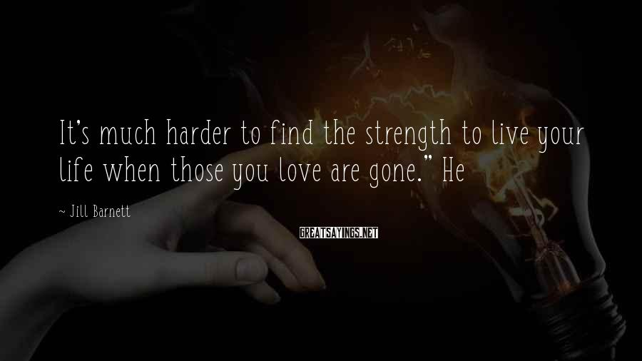 Jill Barnett Sayings: It's much harder to find the strength to live your life when those you love