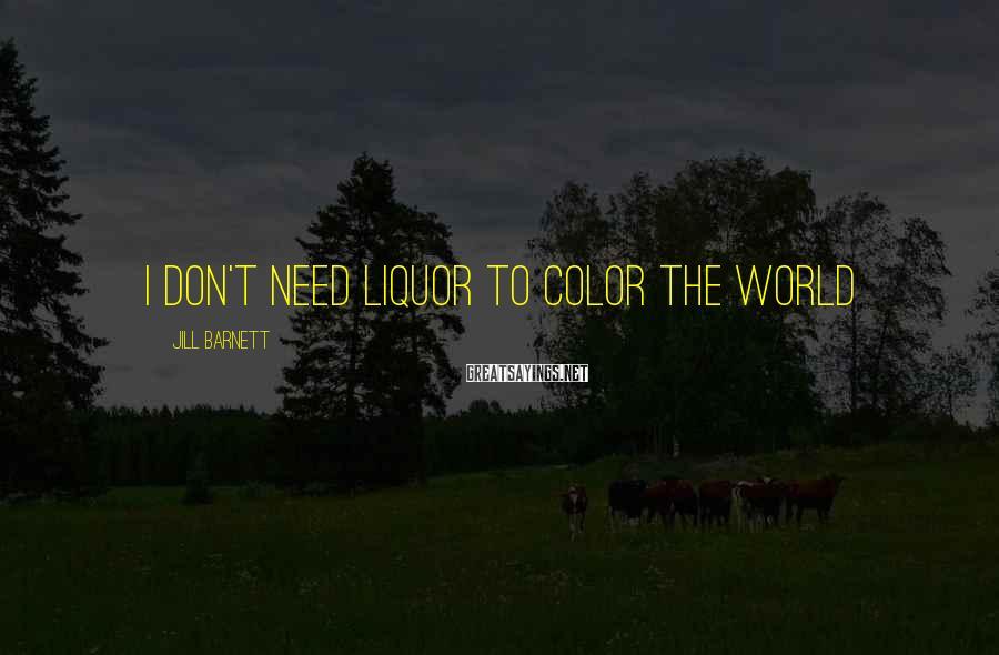 Jill Barnett Sayings: I don't need liquor to color the world